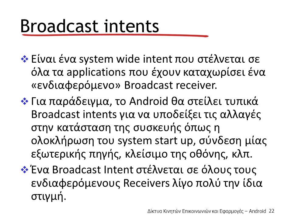 Δίκτυα Κινητών Επικοινωνιών και Εφαρμογές – Android 22 Broadcast intents  Είναι ένα system wide intent που στέλνεται σε όλα τα applications που έχουν καταχωρίσει ένα «ενδιαφερόμενο» Broadcast receiver.