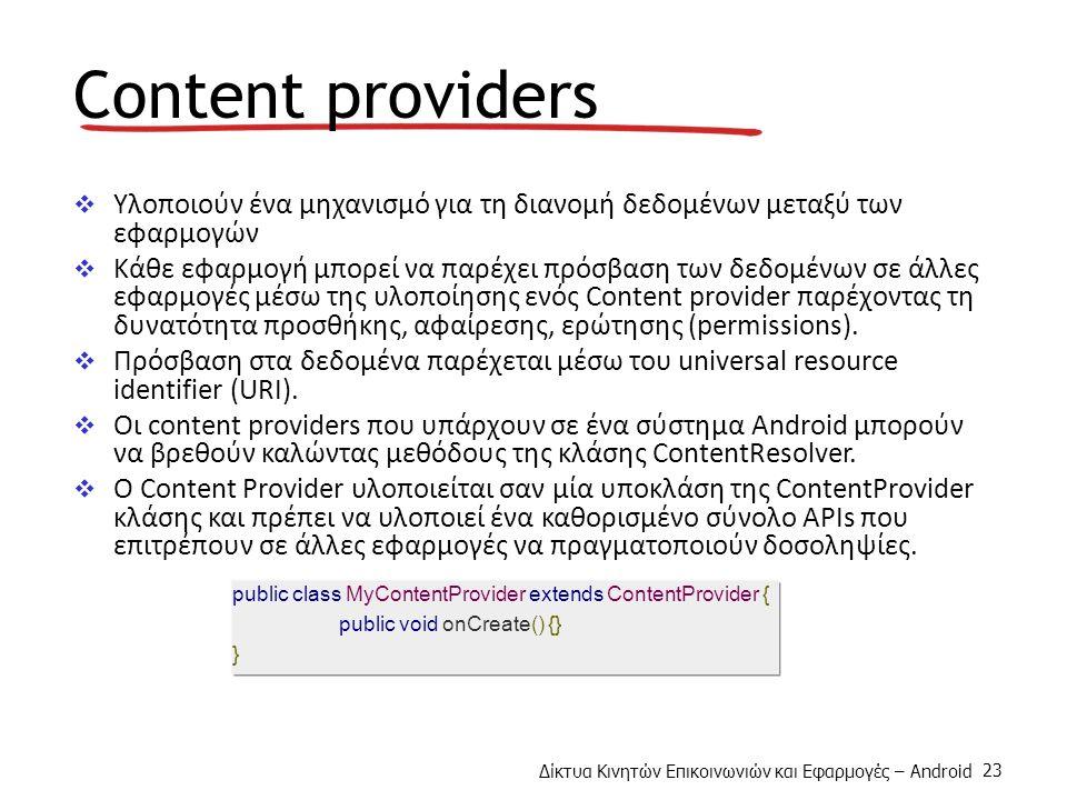 Δίκτυα Κινητών Επικοινωνιών και Εφαρμογές – Android 23 Content providers  Υλοποιούν ένα μηχανισμό για τη διανομή δεδομένων μεταξύ των εφαρμογών  Κάθε εφαρμογή μπορεί να παρέχει πρόσβαση των δεδομένων σε άλλες εφαρμογές μέσω της υλοποίησης ενός Content provider παρέχοντας τη δυνατότητα προσθήκης, αφαίρεσης, ερώτησης (permissions).