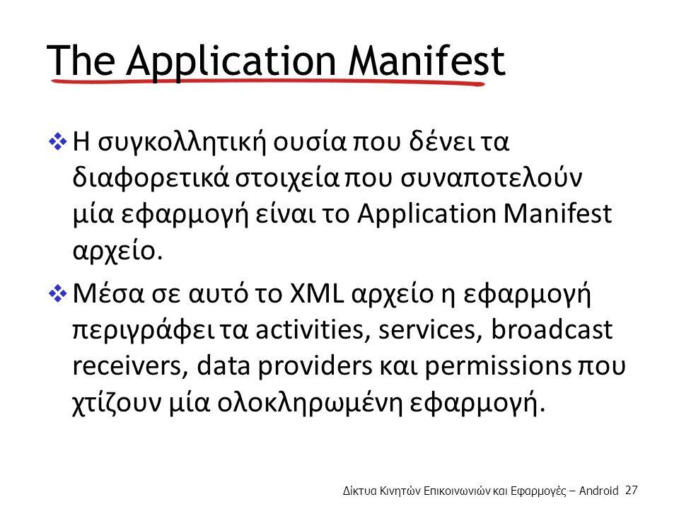 Δίκτυα Κινητών Επικοινωνιών και Εφαρμογές – Android 27 The Application Manifest  Η συγκολλητική ουσία που δένει τα διαφορετικά στοιχεία που συναποτελούν μία εφαρμογή είναι το Application Manifest αρχείο.