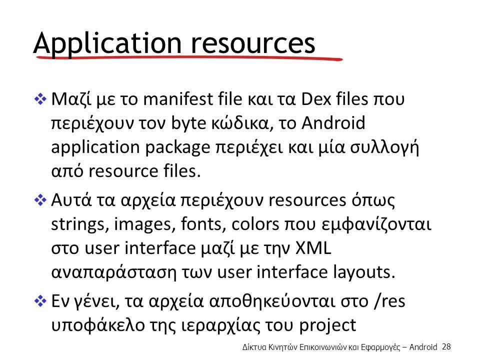 Δίκτυα Κινητών Επικοινωνιών και Εφαρμογές – Android 28 Application resources  Μαζί με το manifest file και τα Dex files που περιέχουν τον byte κώδικα, το Android application package περιέχει και μία συλλογή από resource files.