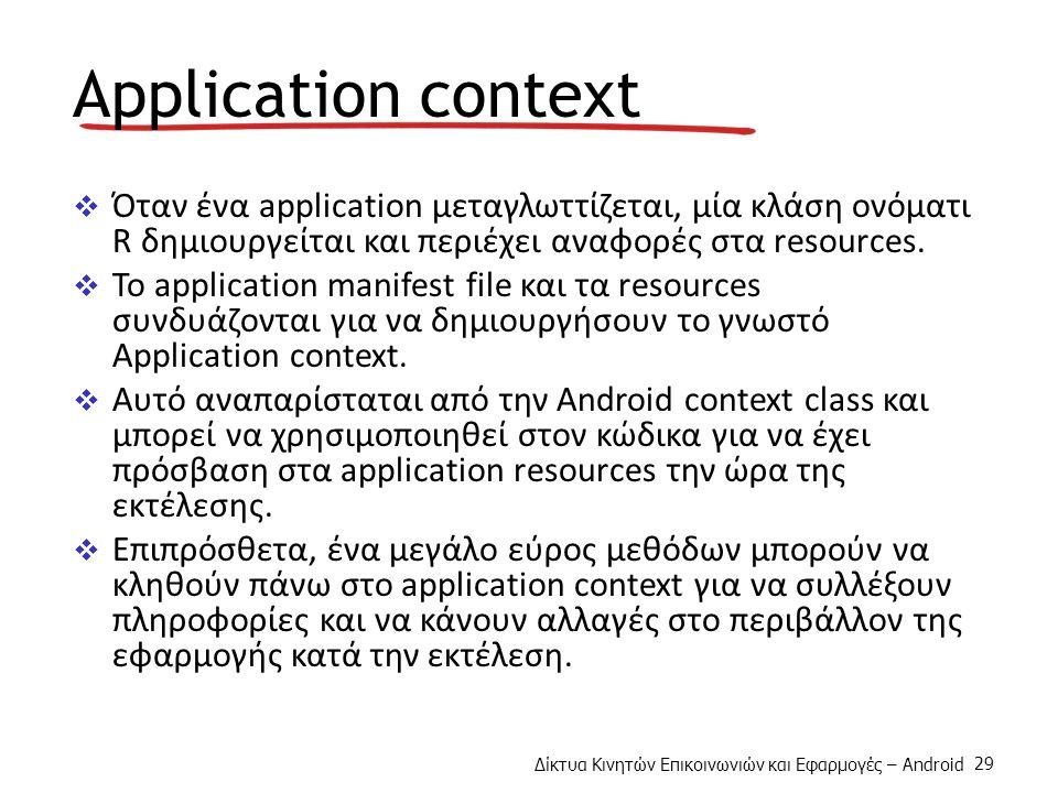 Δίκτυα Κινητών Επικοινωνιών και Εφαρμογές – Android 29 Application context  Όταν ένα application μεταγλωττίζεται, μία κλάση ονόματι R δημιουργείται και περιέχει αναφορές στα resources.