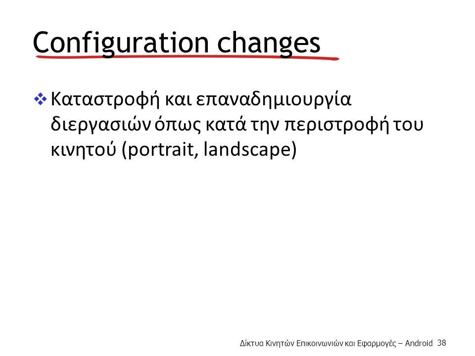Δίκτυα Κινητών Επικοινωνιών και Εφαρμογές – Android 38 Configuration changes  Καταστροφή και επαναδημιουργία διεργασιών όπως κατά την περιστροφή του κινητού (portrait, landscape)