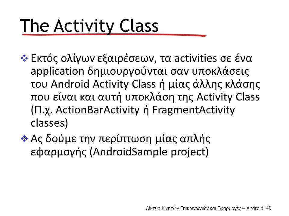 Δίκτυα Κινητών Επικοινωνιών και Εφαρμογές – Android 40 The Activity Class  Εκτός ολίγων εξαιρέσεων, τα activities σε ένα application δημιουργούνται σαν υποκλάσεις του Android Activity Class ή μίας άλλης κλάσης που είναι και αυτή υποκλάση της Activity Class (Π.χ.