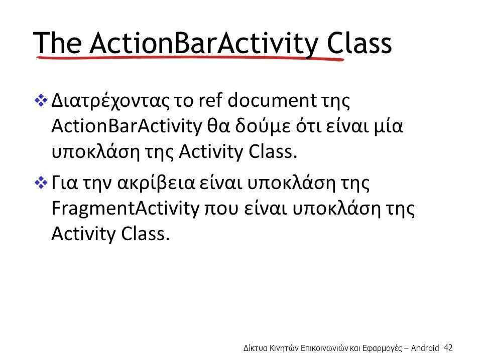 Δίκτυα Κινητών Επικοινωνιών και Εφαρμογές – Android 42 The ActionBarActivity Class  Διατρέχοντας το ref document της ActionBarActivity θα δούμε ότι είναι μία υποκλάση της Activity Class.