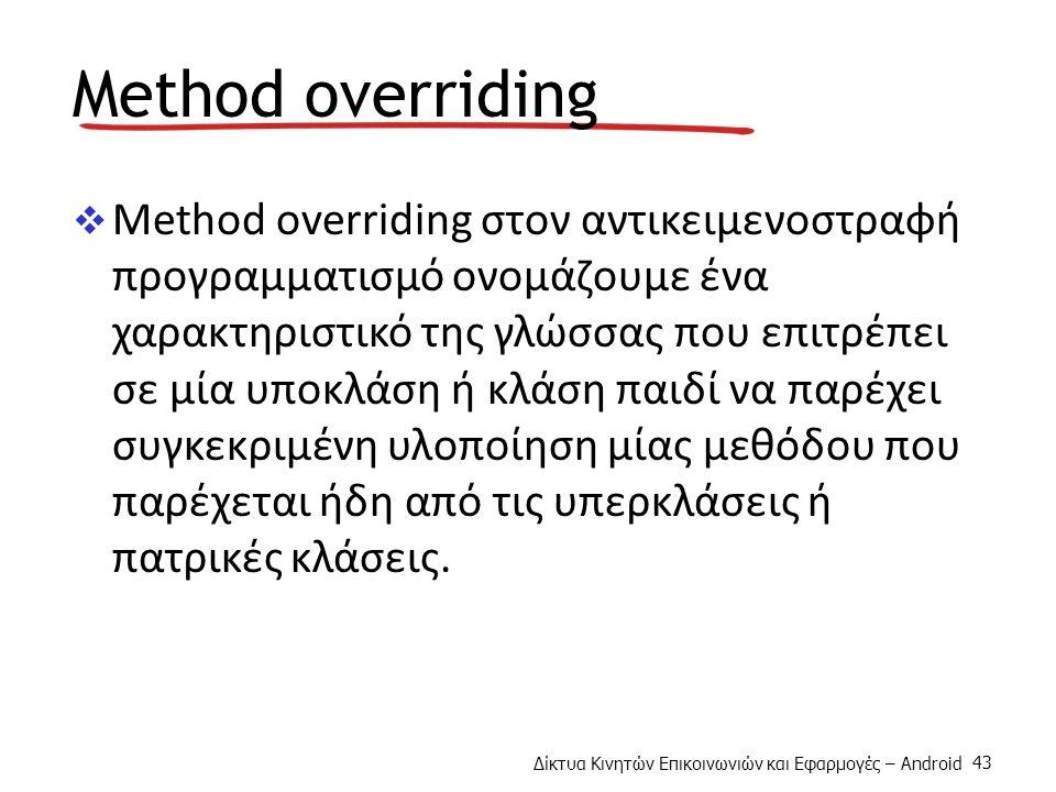 Δίκτυα Κινητών Επικοινωνιών και Εφαρμογές – Android 43 Method overriding  Method overriding στον αντικειμενοστραφή προγραμματισμό ονομάζουμε ένα χαρακτηριστικό της γλώσσας που επιτρέπει σε μία υποκλάση ή κλάση παιδί να παρέχει συγκεκριμένη υλοποίηση μίας μεθόδου που παρέχεται ήδη από τις υπερκλάσεις ή πατρικές κλάσεις.
