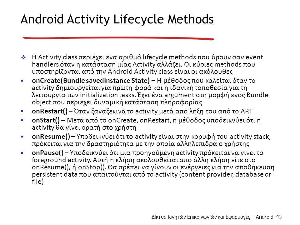 Δίκτυα Κινητών Επικοινωνιών και Εφαρμογές – Android 45 Android Activity Lifecycle Methods  H Activity class περιέχει ένα αριθμό lifecycle methods που δρουν σαν event handlers όταν η κατάσταση μίας Activity αλλάζει.