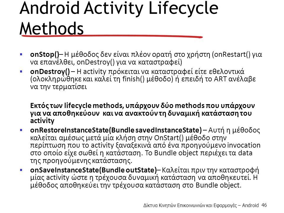 Δίκτυα Κινητών Επικοινωνιών και Εφαρμογές – Android 46 Android Activity Lifecycle Methods  onStop()– Η μέθοδος δεν είναι πλέον ορατή στο χρήστη (onRestart() για να επανέλθει, onDestroy() για να καταστραφεί)  onDestroy() – H activity πρόκειται να καταστραφεί είτε εθελοντικά (ολοκληρώθηκε και καλεί τη finish() μέθοδο) ή επειδή το ART ανέλαβε να την τερματίσει Εκτός των lifecycle methods, υπάρχουν δύο methods που υπάρχουν για να αποθηκεύουν και να ανακτούν τη δυναμική κατάσταση του activity  onRestoreInstanceState(Bundle savedInstanceState) – Αυτή η μέθοδος καλείται αμέσως μετά μία κλήση στην OnStart() μέθοδο στην περίπτωση που το activity ξαναξεκινά από ένα προηγούμενο invocation στο οποίο είχε σωθεί η κατάσταση.