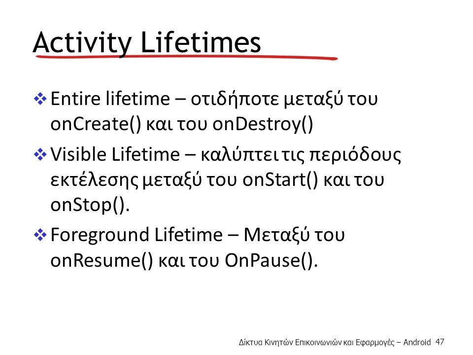 Δίκτυα Κινητών Επικοινωνιών και Εφαρμογές – Android 47 Activity Lifetimes  Entire lifetime – οτιδήποτε μεταξύ του onCreate() και του onDestroy()  Visible Lifetime – καλύπτει τις περιόδους εκτέλεσης μεταξύ του onStart() και του onStop().