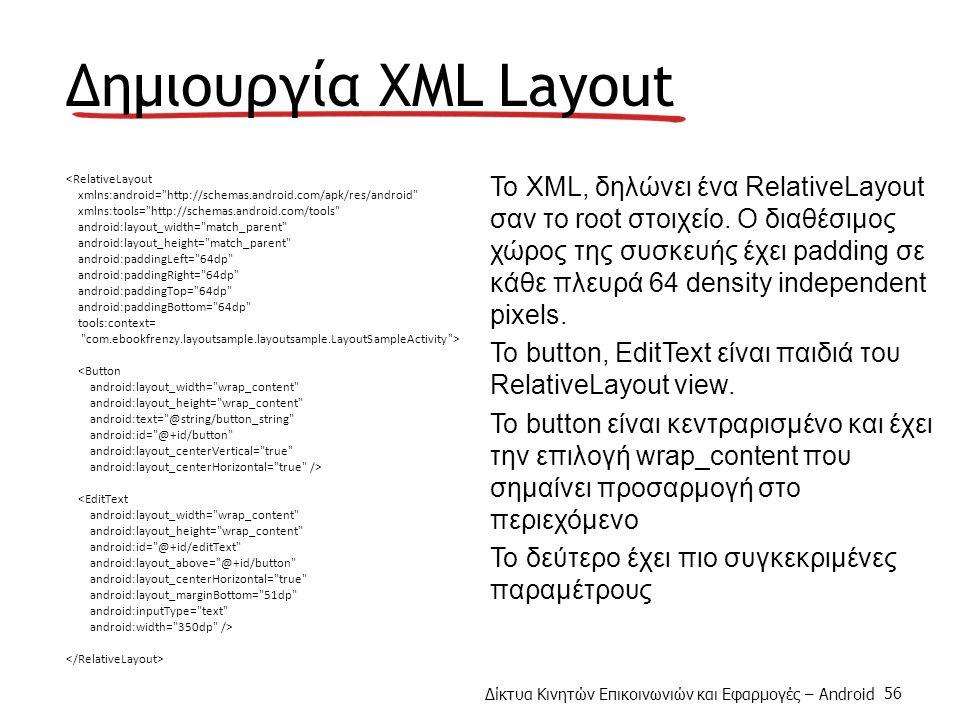 Δίκτυα Κινητών Επικοινωνιών και Εφαρμογές – Android 56 Δημιουργία XML Layout <RelativeLayout xmlns:android= http://schemas.android.com/apk/res/android xmlns:tools= http://schemas.android.com/tools android:layout_width= match_parent android:layout_height= match_parent android:paddingLeft= 64dp android:paddingRight= 64dp android:paddingTop= 64dp android:paddingBottom= 64dp tools:context= com.ebookfrenzy.layoutsample.layoutsample.LayoutSampleActivity > <Button android:layout_width= wrap_content android:layout_height= wrap_content android:text= @string/button_string android:id= @+id/button android:layout_centerVertical= true android:layout_centerHorizontal= true /> <EditText android:layout_width= wrap_content android:layout_height= wrap_content android:id= @+id/editText android:layout_above= @+id/button android:layout_centerHorizontal= true android:layout_marginBottom= 51dp android:inputType= text android:width= 350dp /> To XML, δηλώνει ένα RelativeLayout σαν το root στοιχείο.