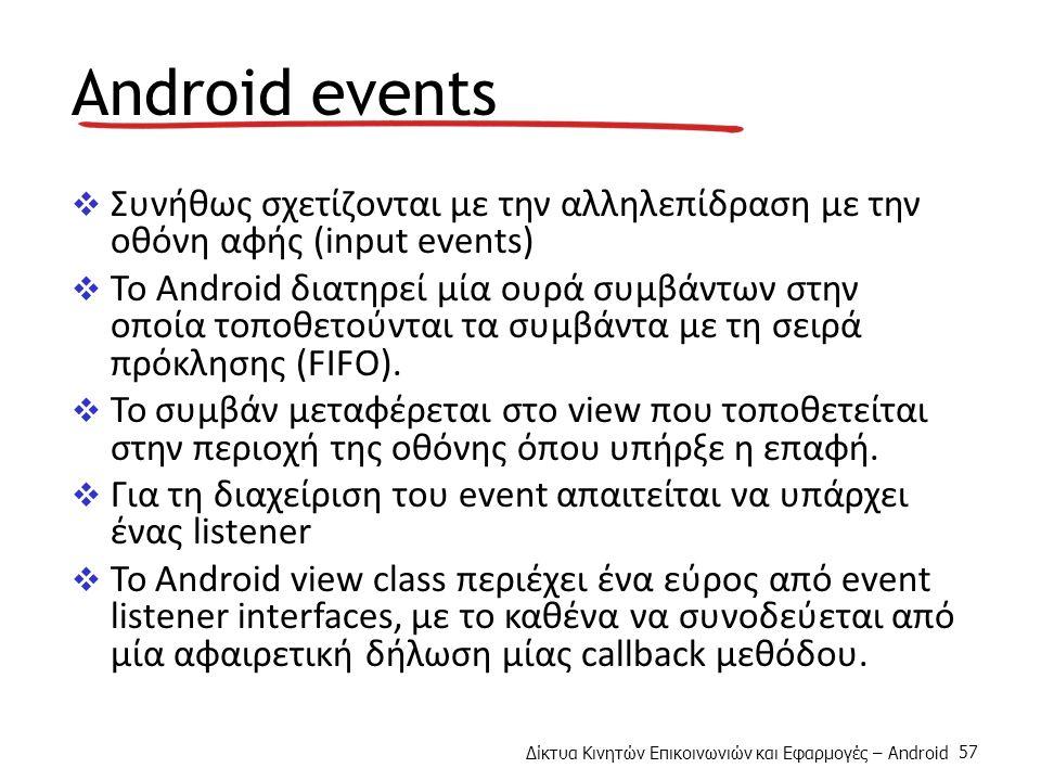 Δίκτυα Κινητών Επικοινωνιών και Εφαρμογές – Android 57 Android events  Συνήθως σχετίζονται με την αλληλεπίδραση με την οθόνη αφής (input events)  Το Android διατηρεί μία ουρά συμβάντων στην οποία τοποθετούνται τα συμβάντα με τη σειρά πρόκλησης (FIFO).