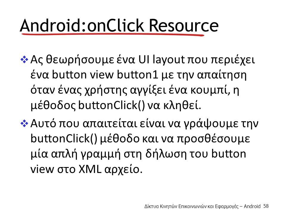 Δίκτυα Κινητών Επικοινωνιών και Εφαρμογές – Android 58 Android:onClick Resource  Ας θεωρήσουμε ένα UI layout που περιέχει ένα button view button1 με την απαίτηση όταν ένας χρήστης αγγίξει ένα κουμπί, η μέθοδος buttonClick() να κληθεί.