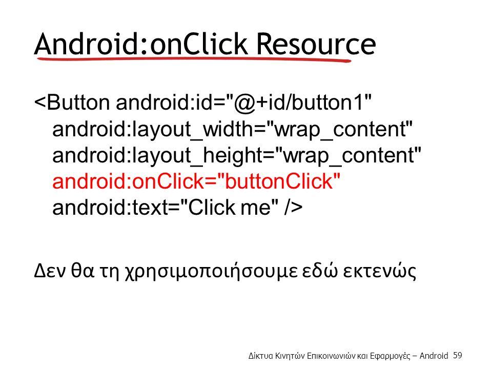 Δίκτυα Κινητών Επικοινωνιών και Εφαρμογές – Android 59 Android:onClick Resource Δεν θα τη χρησιμοποιήσουμε εδώ εκτενώς