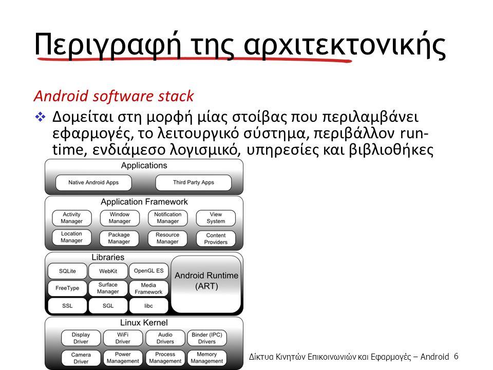 6 Περιγραφή της αρχιτεκτονικής Android software stack  Δομείται στη μορφή μίας στοίβας που περιλαμβάνει εφαρμογές, το λειτουργικό σύστημα, περιβάλλον run- time, ενδιάμεσο λογισμικό, υπηρεσίες και βιβλιοθήκες