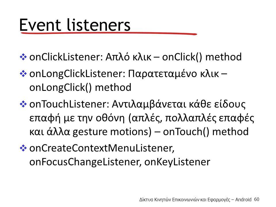 Δίκτυα Κινητών Επικοινωνιών και Εφαρμογές – Android 60 Event listeners  onClickListener: Απλό κλικ – onClick() method  onLongClickListener: Παρατεταμένο κλικ – onLongClick() method  onTouchListener: Αντιλαμβάνεται κάθε είδους επαφή με την οθόνη (απλές, πολλαπλές επαφές και άλλα gesture motions) – onTouch() method  onCreateContextMenuListener, onFocusChangeListener, onKeyListener