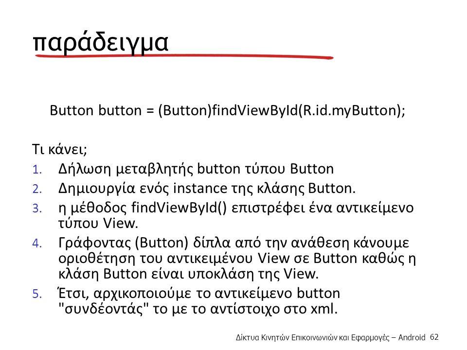 Δίκτυα Κινητών Επικοινωνιών και Εφαρμογές – Android 62 παράδειγμα Button button = (Button)findViewById(R.id.myButton); Τι κάνει; 1.