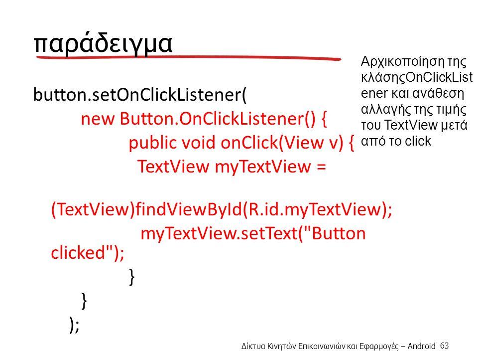 Δίκτυα Κινητών Επικοινωνιών και Εφαρμογές – Android 63 παράδειγμα button.setOnClickListener( new Button.OnClickListener() { public void onClick(View v) { TextView myTextView = (TextView)findViewById(R.id.myTextView); myTextView.setText( Button clicked ); } ); Αρχικοποίηση της κλάσηςOnClickList ener και ανάθεση αλλαγής της τιμής του TextView μετά από το click