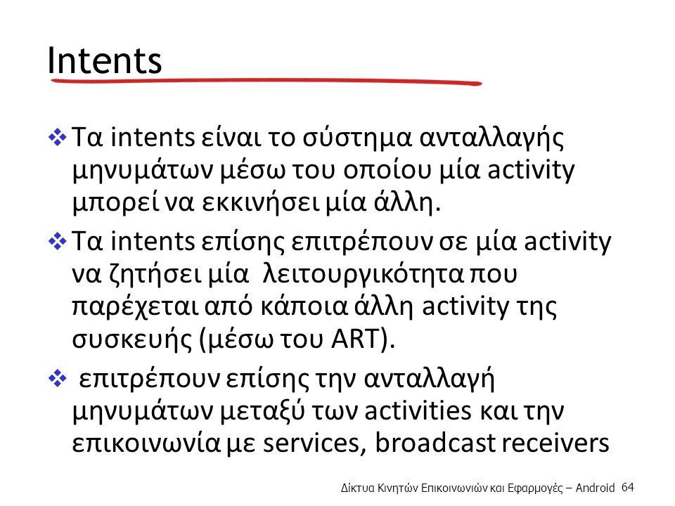 Δίκτυα Κινητών Επικοινωνιών και Εφαρμογές – Android 64 Intents  Τα intents είναι το σύστημα ανταλλαγής μηνυμάτων μέσω του οποίου μία activity μπορεί να εκκινήσει μία άλλη.