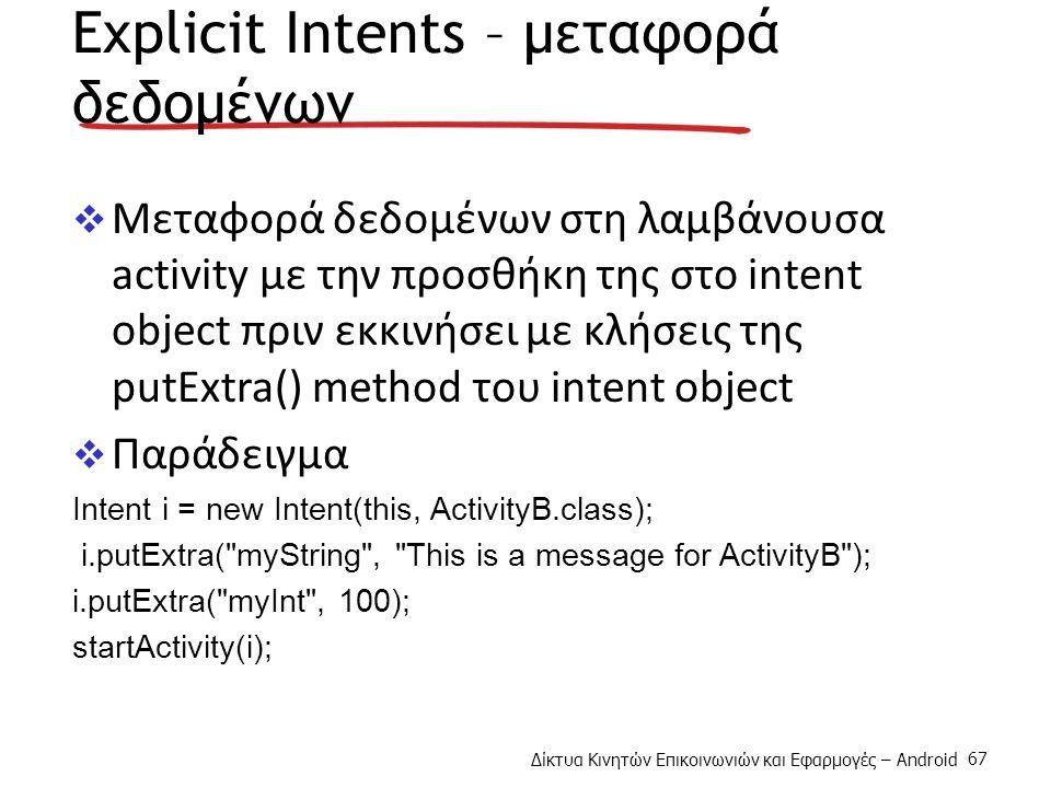 Δίκτυα Κινητών Επικοινωνιών και Εφαρμογές – Android 67 Explicit Intents – μεταφορά δεδομένων  Μεταφορά δεδομένων στη λαμβάνουσα activity με την προσθήκη της στο intent object πριν εκκινήσει με κλήσεις της putExtra() method του intent object  Παράδειγμα Intent i = new Intent(this, ActivityB.class); i.putExtra( myString , This is a message for ActivityB ); i.putExtra( myInt , 100); startActivity(i);