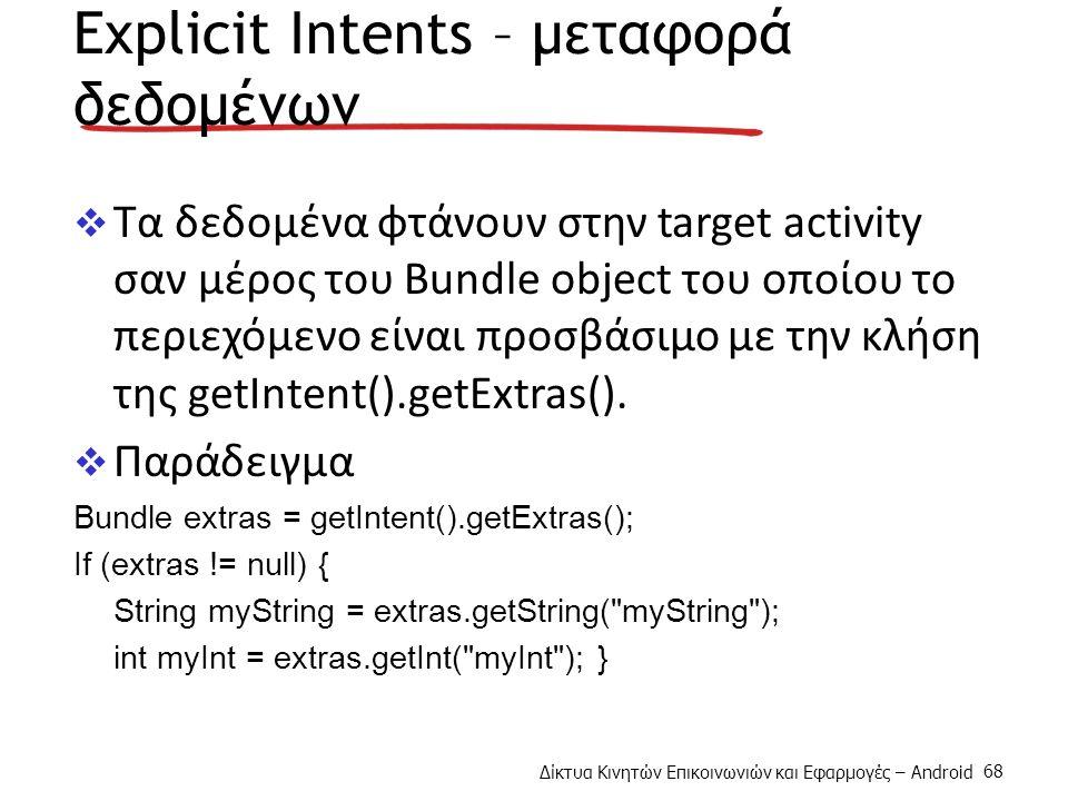 Δίκτυα Κινητών Επικοινωνιών και Εφαρμογές – Android 68 Explicit Intents – μεταφορά δεδομένων  Τα δεδομένα φτάνουν στην target activity σαν μέρος του Bundle object του οποίου το περιεχόμενο είναι προσβάσιμο με την κλήση της getIntent().getExtras().