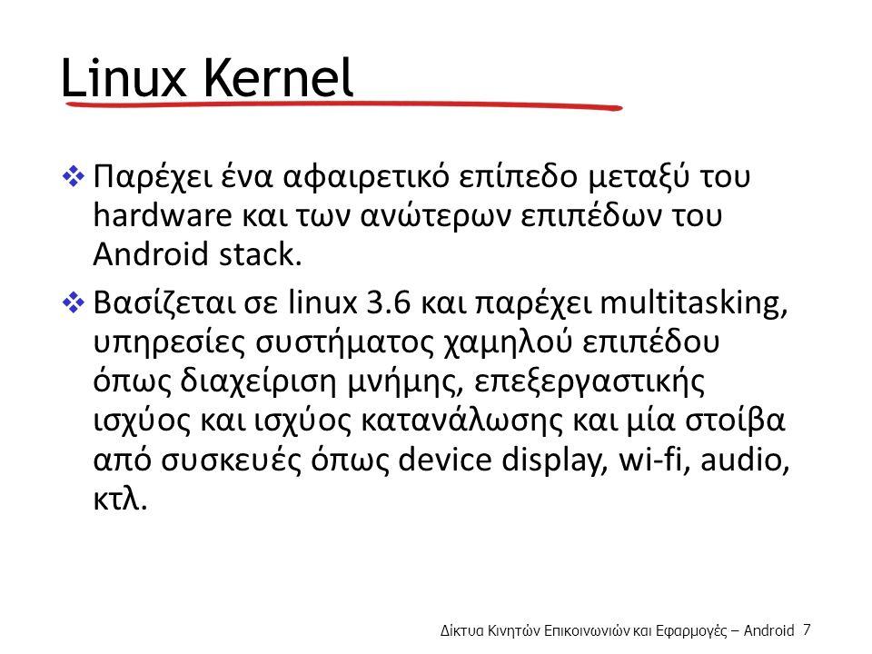 Δίκτυα Κινητών Επικοινωνιών και Εφαρμογές – Android 7 Linux Kernel  Παρέχει ένα αφαιρετικό επίπεδο μεταξύ του hardware και των ανώτερων επιπέδων του Android stack.