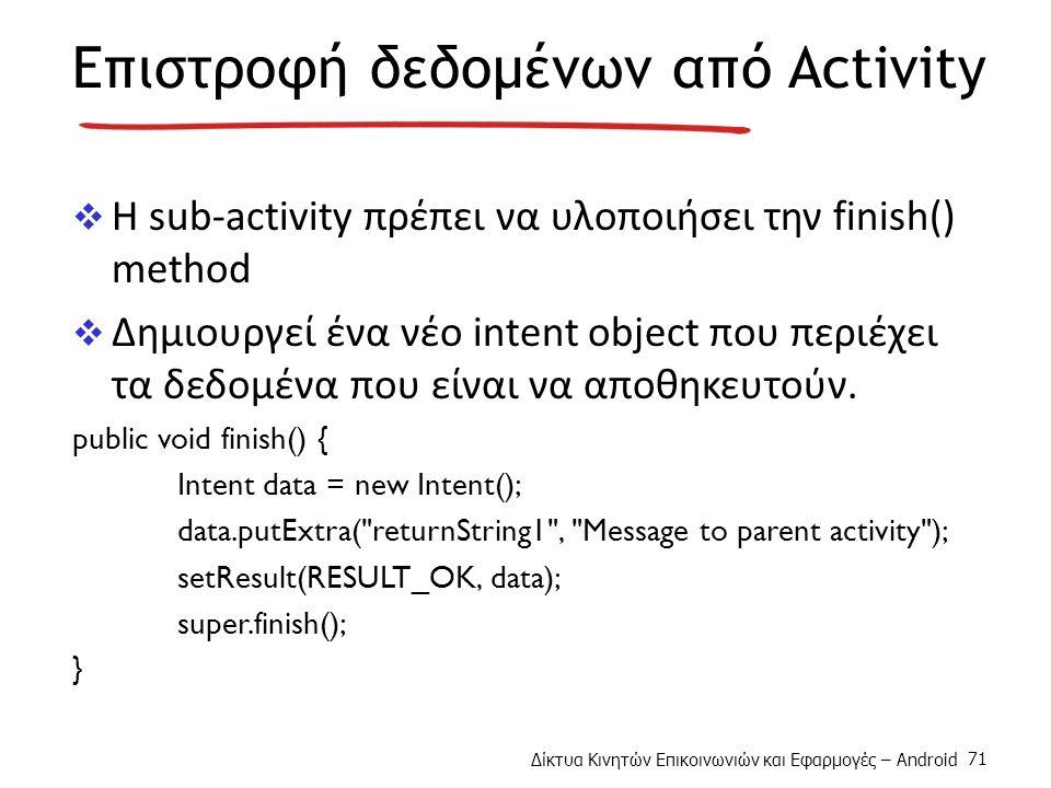 Δίκτυα Κινητών Επικοινωνιών και Εφαρμογές – Android 71 Επιστροφή δεδομένων από Activity  Η sub-activity πρέπει να υλοποιήσει την finish() method  Δημιουργεί ένα νέο intent object που περιέχει τα δεδομένα που είναι να αποθηκευτούν.