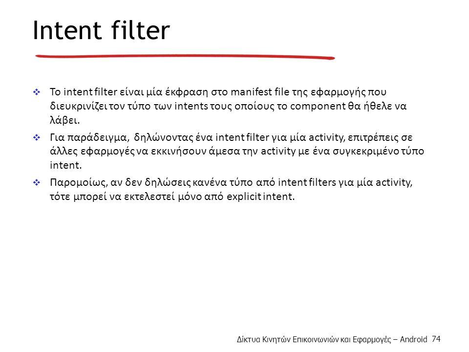 Δίκτυα Κινητών Επικοινωνιών και Εφαρμογές – Android 74 Intent filter  To intent filter είναι μία έκφραση στο manifest file της εφαρμογής που διευκρινίζει τον τύπο των intents τους οποίους το component θα ήθελε να λάβει.