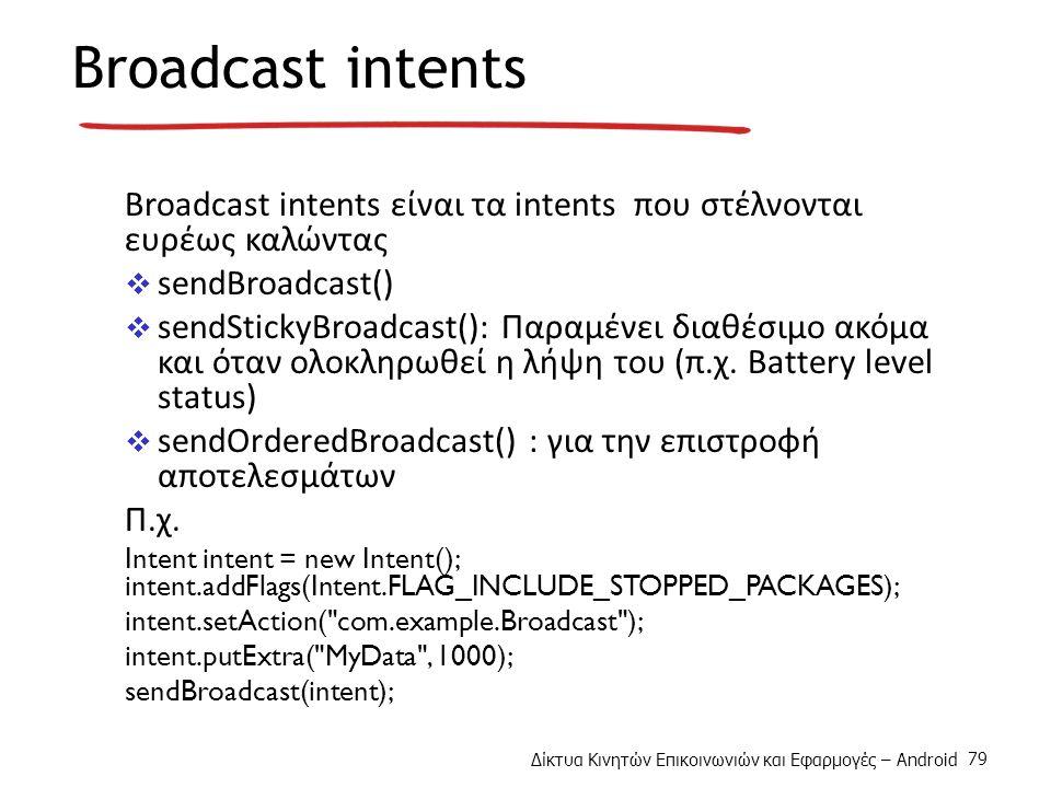 Δίκτυα Κινητών Επικοινωνιών και Εφαρμογές – Android 79 Broadcast intents Broadcast intents είναι τα intents που στέλνονται ευρέως καλώντας  sendBroadcast()  sendStickyBroadcast(): Παραμένει διαθέσιμο ακόμα και όταν ολοκληρωθεί η λήψη του (π.χ.