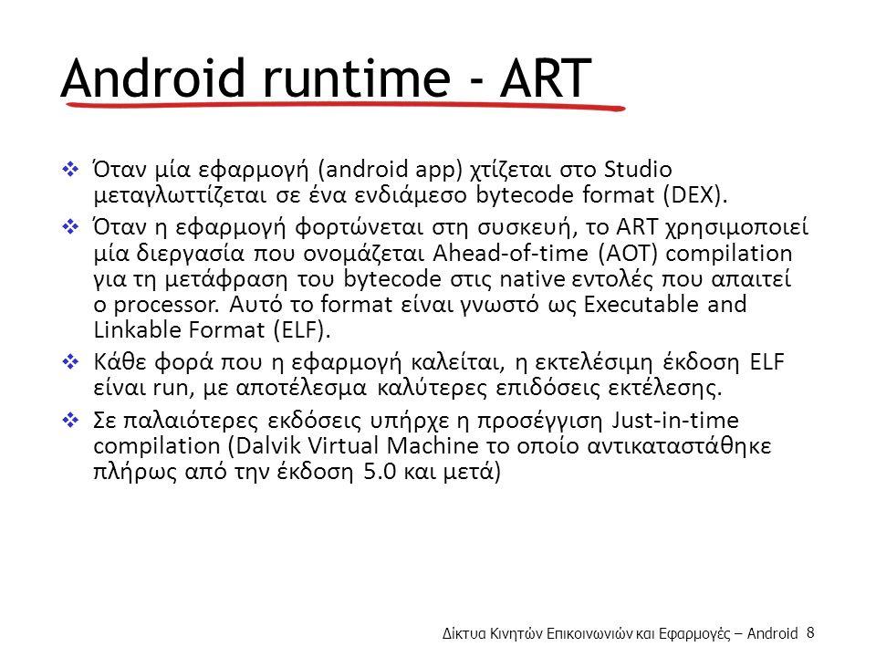Δίκτυα Κινητών Επικοινωνιών και Εφαρμογές – Android 8 Android runtime - ART  Όταν μία εφαρμογή (android app) χτίζεται στο Studio μεταγλωττίζεται σε ένα ενδιάμεσο bytecode format (DEX).