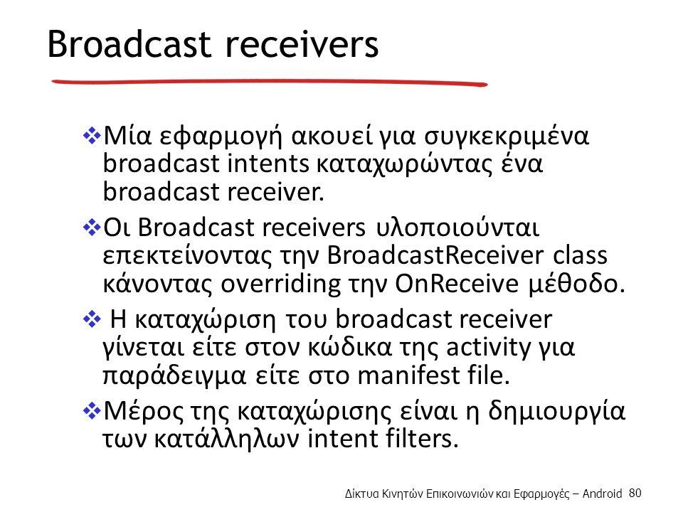 Δίκτυα Κινητών Επικοινωνιών και Εφαρμογές – Android 80 Broadcast receivers  Mία εφαρμογή ακουεί για συγκεκριμένα broadcast intents καταχωρώντας ένα broadcast receiver.