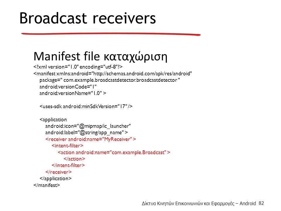 Δίκτυα Κινητών Επικοινωνιών και Εφαρμογές – Android 82 Broadcast receivers Manifest file καταχώριση <manifest xmlns:android= http://schemas.android.com/apk/res/android package= com.example.broadcastdetector.broadcastdetector android:versionCode= 1 android:versionName= 1.0 > <application android:icon= @mipmap/ic_launcher android:label= @string/app_name >