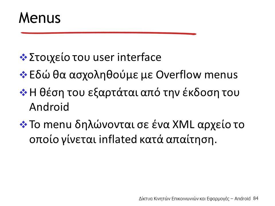 Δίκτυα Κινητών Επικοινωνιών και Εφαρμογές – Android 84 Menus  Στοιχείο του user interface  Εδώ θα ασχοληθούμε με Overflow menus  H θέση του εξαρτάται από την έκδοση του Android  To menu δηλώνονται σε ένα XML αρχείο το οποίο γίνεται inflated κατά απαίτηση.