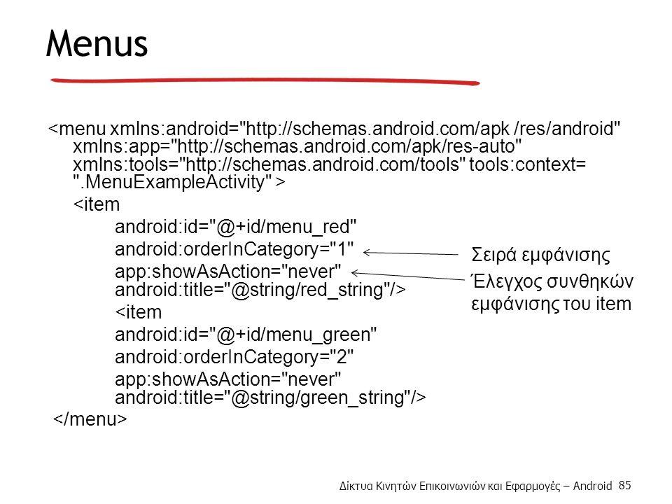 Δίκτυα Κινητών Επικοινωνιών και Εφαρμογές – Android 85 Menus <item android:id= @+id/menu_red android:orderInCategory= 1 app:showAsAction= never android:title= @string/red_string /> <item android:id= @+id/menu_green android:orderInCategory= 2 app:showAsAction= never android:title= @string/green_string /> Σειρά εμφάνισης Έλεγχος συνθηκών εμφάνισης του item