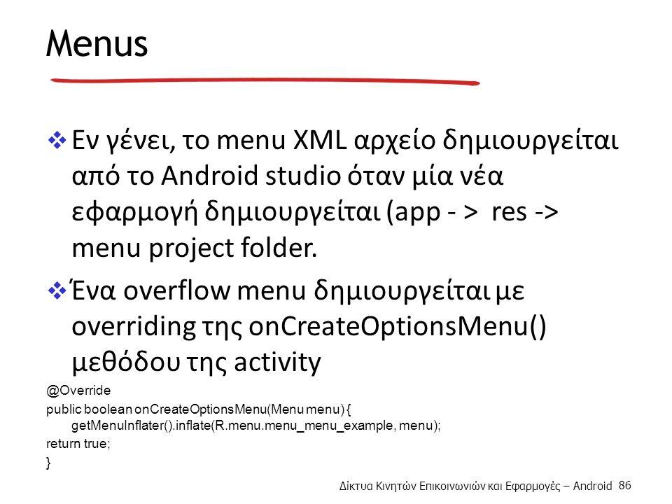 Δίκτυα Κινητών Επικοινωνιών και Εφαρμογές – Android 86 Menus  Εν γένει, το menu XML αρχείο δημιουργείται από το Android studio όταν μία νέα εφαρμογή δημιουργείται (app - > res -> menu project folder.