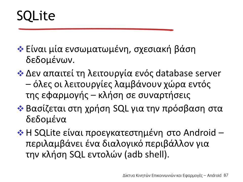 Δίκτυα Κινητών Επικοινωνιών και Εφαρμογές – Android 87 SQLite  Είναι μία ενσωματωμένη, σχεσιακή βάση δεδομένων.