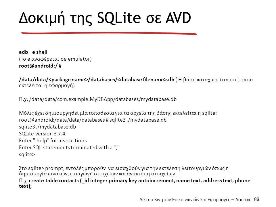 Δίκτυα Κινητών Επικοινωνιών και Εφαρμογές – Android 88 Δοκιμή της SQLite σε AVD adb –e shell (Το e αναφέρεται σε emulator) root@android:/ # /data/data/ /databases/.db ( H βάση καταχωρείται εκεί όπου εκτελείται η εφαρμογή) Π.χ.