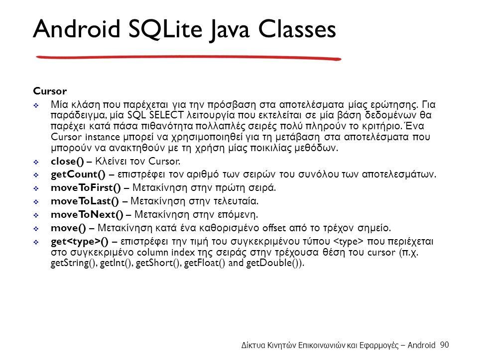 Δίκτυα Κινητών Επικοινωνιών και Εφαρμογές – Android 90 Android SQLite Java Classes Cursor  Μία κλάση π ου π αρέχεται για την π ρόσβαση στα α π οτελέσματα μίας ερώτησης.