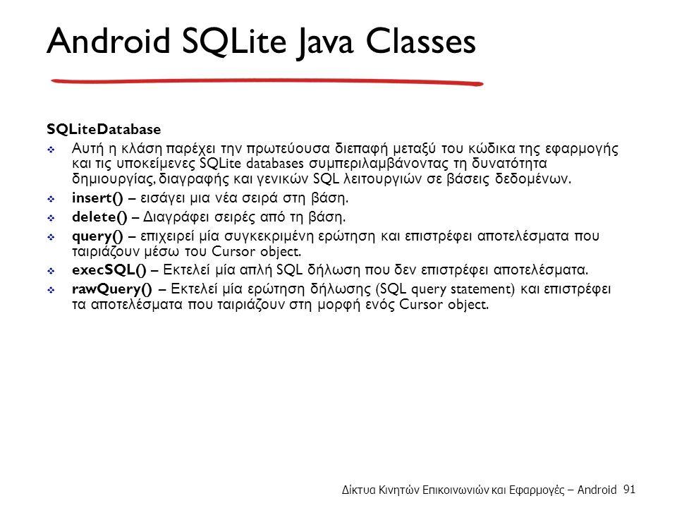 Δίκτυα Κινητών Επικοινωνιών και Εφαρμογές – Android 91 Android SQLite Java Classes SQLiteDatabase  Αυτή η κλάση π αρέχει την π ρωτεύουσα διε π αφή μεταξύ του κώδικα της εφαρμογής και τις υ π οκείμενες SQLite databases συμ π εριλαμβάνοντας τη δυνατότητα δημιουργίας, διαγραφής και γενικών SQL λειτουργιών σε βάσεις δεδομένων.