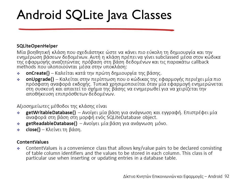 Δίκτυα Κινητών Επικοινωνιών και Εφαρμογές – Android 92 Android SQLite Java Classes SQLiteOpenHelper Μία βοηθητική κλάση που σχεδιάστηκε ώστε να κάνει πιο εύκολη τη δημιουργία και την ενημέρωση βάσεων δεδομένων.