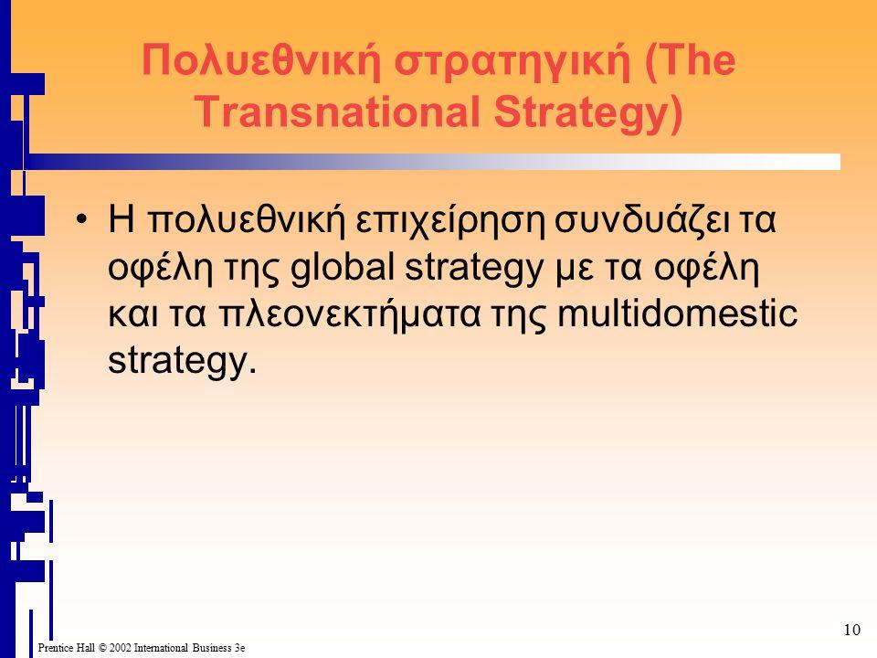 10 Prentice Hall © 2002 International Business 3e Πολυεθνική στρατηγική (The Transnational Strategy) Η πολυεθνική επιχείρηση συνδυάζει τα οφέλη της global strategy με τα οφέλη και τα πλεονεκτήματα της multidomestic strategy.