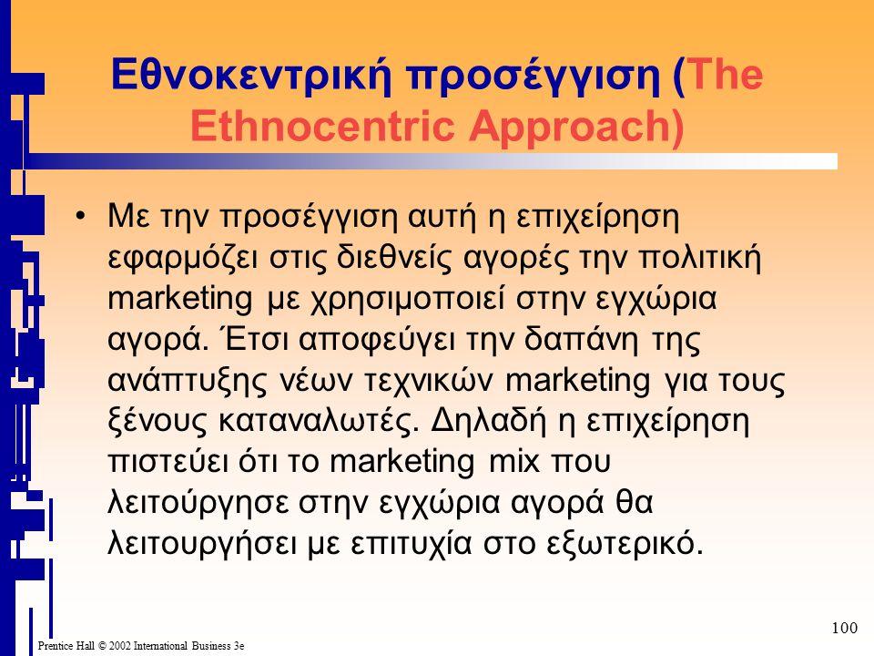 100 Prentice Hall © 2002 International Business 3e Εθνοκεντρική προσέγγιση (The Ethnocentric Approach) Με την προσέγγιση αυτή η επιχείρηση εφαρμόζει στις διεθνείς αγορές την πολιτική marketing με χρησιμοποιεί στην εγχώρια αγορά.