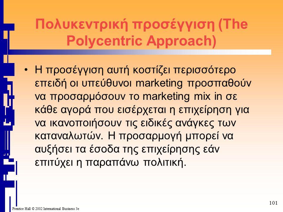 101 Prentice Hall © 2002 International Business 3e Πολυκεντρική προσέγγιση (The Polycentric Approach) Η προσέγγιση αυτή κοστίζει περισσότερο επειδή οι υπεύθυνοι marketing προσπαθούν να προσαρμόσουν το marketing mix in σε κάθε αγορά που εισέρχεται η επιχείρηση για να ικανοποιήσουν τις ειδικές ανάγκες των καταναλωτών.