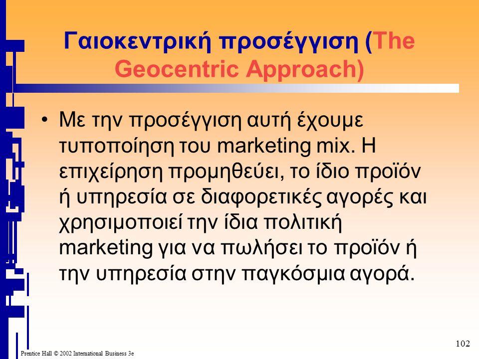 102 Prentice Hall © 2002 International Business 3e Γαιοκεντρική προσέγγιση (The Geocentric Approach) Με την προσέγγιση αυτή έχουμε τυποποίηση του marketing mix.