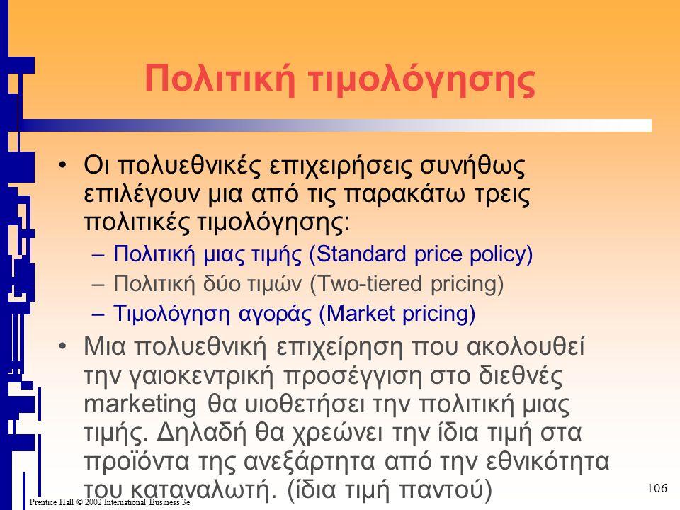 106 Prentice Hall © 2002 International Business 3e Πολιτική τιμολόγησης Οι πολυεθνικές επιχειρήσεις συνήθως επιλέγουν μια από τις παρακάτω τρεις πολιτικές τιμολόγησης: –Πολιτική μιας τιμής (Standard price policy) –Πολιτική δύο τιμών (Two-tiered pricing) –Τιμολόγηση αγοράς (Market pricing) Μια πολυεθνική επιχείρηση που ακολουθεί την γαιοκεντρική προσέγγιση στο διεθνές marketing θα υιοθετήσει την πολιτική μιας τιμής.