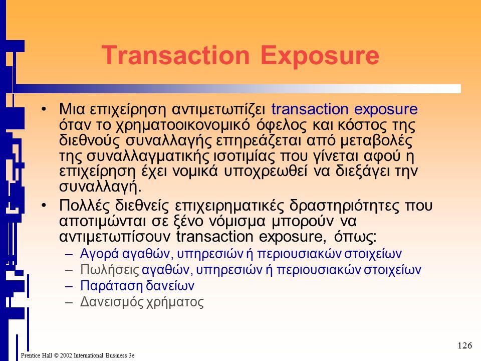 126 Prentice Hall © 2002 International Business 3e Transaction Exposure Μια επιχείρηση αντιμετωπίζει transaction exposure όταν το χρηματοοικονομικό όφελος και κόστος της διεθνούς συναλλαγής επηρεάζεται από μεταβολές της συναλλαγματικής ισοτιμίας που γίνεται αφού η επιχείρηση έχει νομικά υποχρεωθεί να διεξάγει την συναλλαγή.