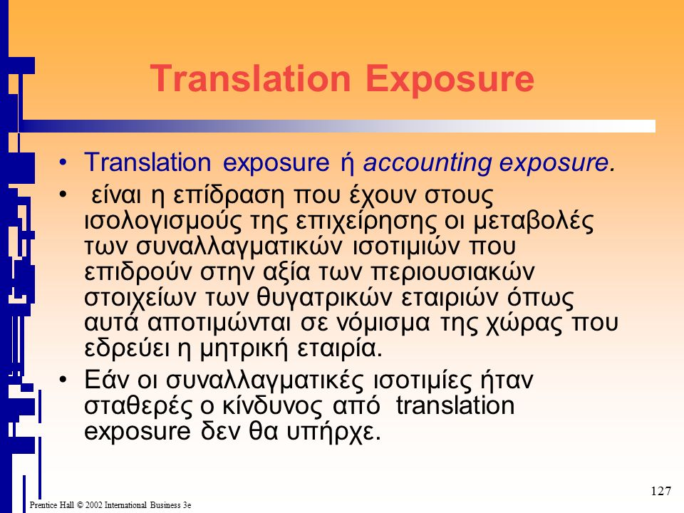 127 Prentice Hall © 2002 International Business 3e Translation Exposure Translation exposure ή accounting exposure. είναι η επίδραση που έχουν στους ι