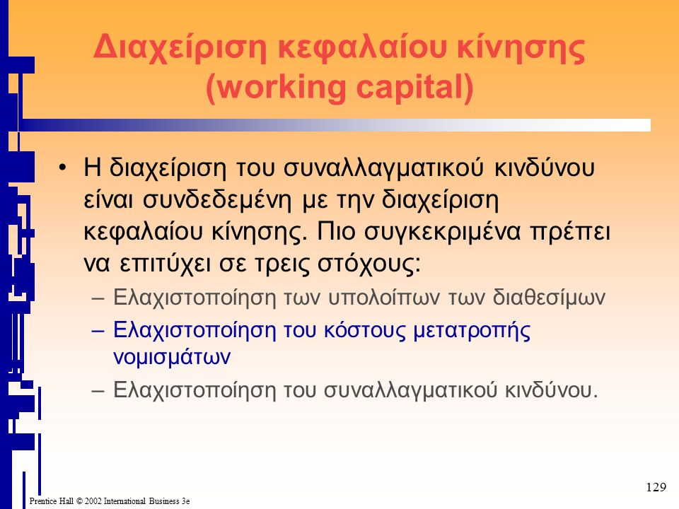 129 Prentice Hall © 2002 International Business 3e Διαχείριση κεφαλαίου κίνησης (working capital) Η διαχείριση του συναλλαγματικού κινδύνου είναι συνδεδεμένη με την διαχείριση κεφαλαίου κίνησης.