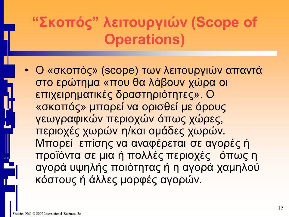 13 Prentice Hall © 2002 International Business 3e Σκοπός λειτουργιών (Scope of Operations) O «σκοπός» (scope) των λειτουργιών απαντά στο ερώτημα «που θα λάβουν χώρα οι επιχειρηματικές δραστηριότητες».
