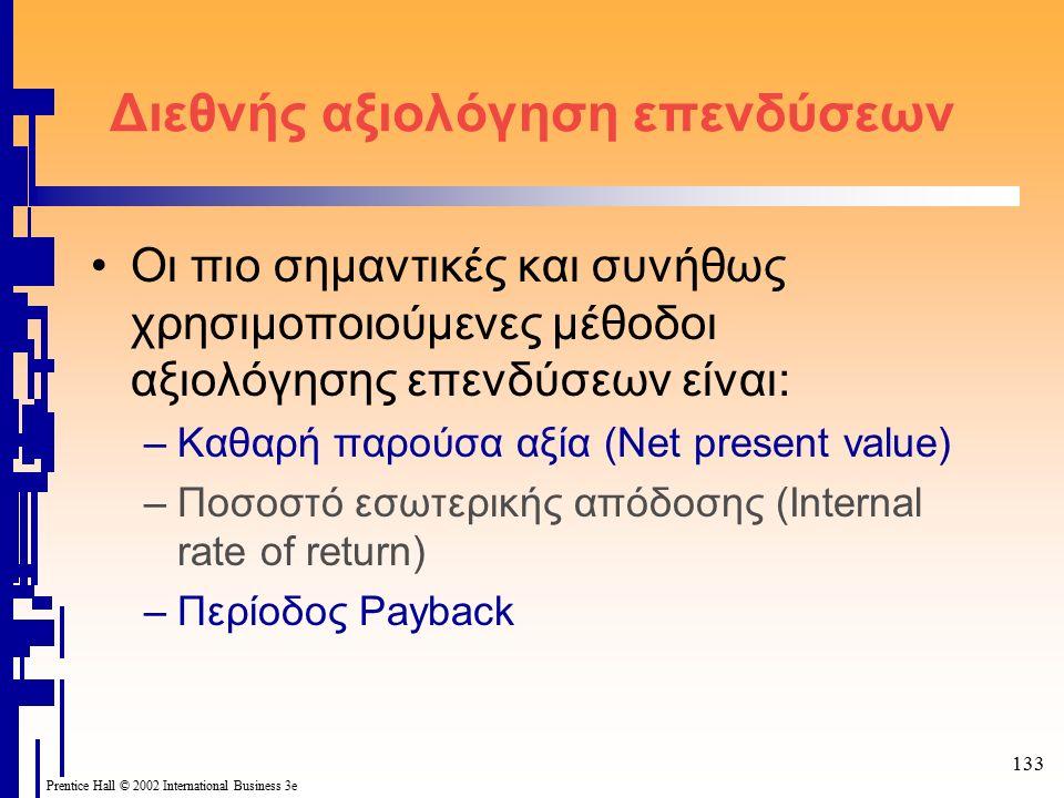 133 Prentice Hall © 2002 International Business 3e Διεθνής αξιολόγηση επενδύσεων Οι πιο σημαντικές και συνήθως χρησιμοποιούμενες μέθοδοι αξιολόγησης επενδύσεων είναι: –Καθαρή παρούσα αξία (Net present value) –Ποσοστό εσωτερικής απόδοσης (Internal rate of return) –Περίοδος Payback