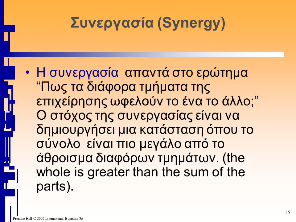 "15 Prentice Hall © 2002 International Business 3e Συνεργασία (Synergy) Η συνεργασία απαντά στο ερώτημα ""Πως τα διάφορα τμήματα της επιχείρησης ωφελούν"