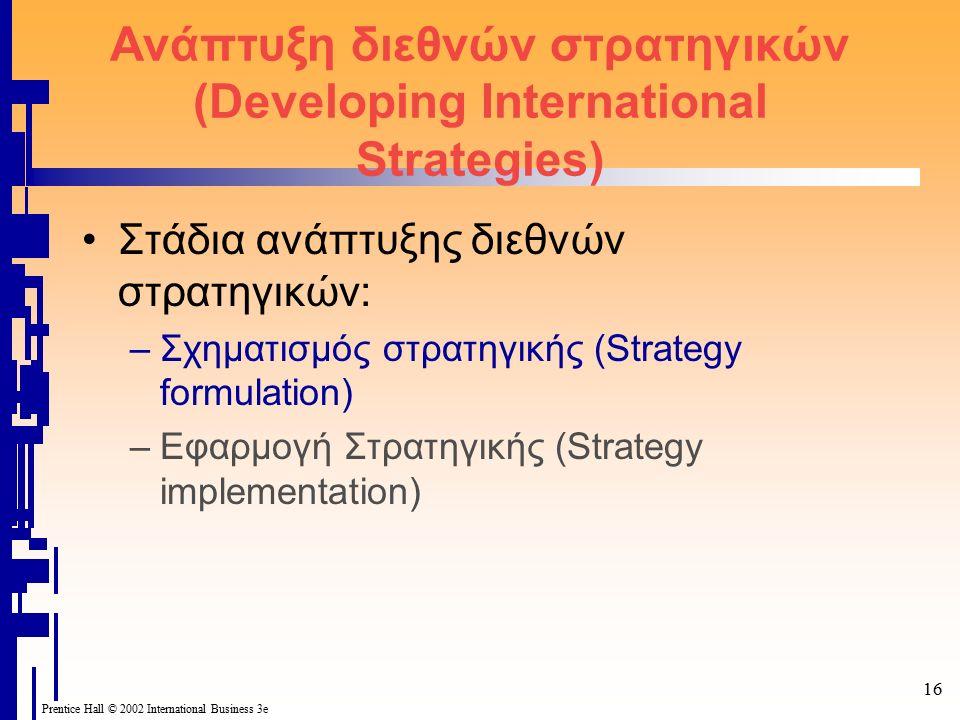16 Prentice Hall © 2002 International Business 3e Ανάπτυξη διεθνών στρατηγικών (Developing International Strategies) Στάδια ανάπτυξης διεθνών στρατηγικών: –Σχηματισμός στρατηγικής (Strategy formulation) –Εφαρμογή Στρατηγικής (Strategy implementation)